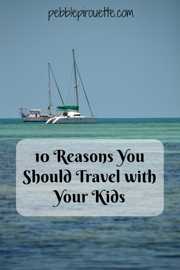 10 Reasons You Should Travel with Your Kids pebblepirouette.com